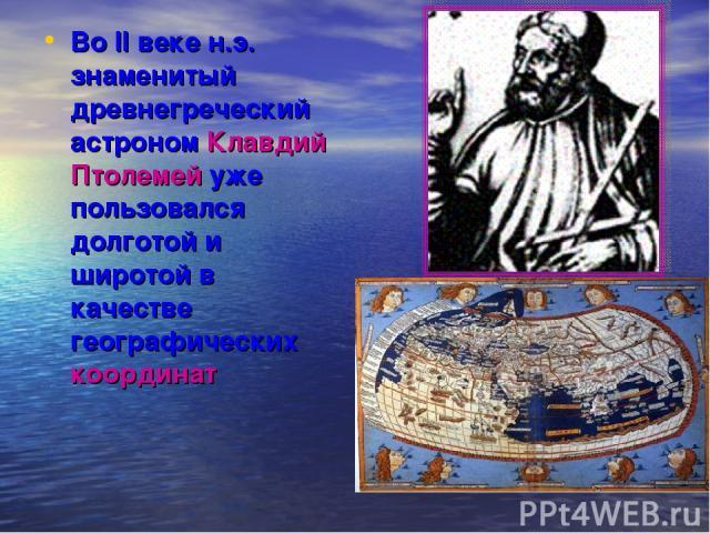 Во II веке н.э. знаменитый древнегреческий астроном Клавдий Птолемей уже пользовался долготой и широтой в качестве географических координат