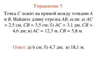 Упражнение 5 Ответ: а) 6 см; Точка С лежит на прямой между точками А и В. Найдит