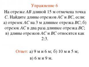 Упражнение 6 Ответ: а) 9 м и 6 м; На отрезке АВ длиной 15 м отмечена точка С. На