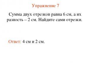 Упражнение 7 Сумма двух отрезков равна 6 см, а их разность – 2 см. Найдите сами