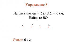Упражнение 8 Ответ: 6 см. На рисунке АВ = CD, АС = 6 см. Найдите BD.