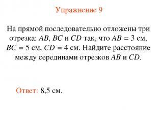 Упражнение 9 Ответ: 8,5 см. На прямой последовательно отложены три отрезка: АВ,