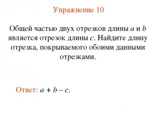 Упражнение 10 Ответ: a + b – c. Общей частью двух отрезков длины a и b является