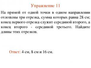 Упражнение 11 Ответ: 4 см, 8 см и 16 см. На прямой от одной точки в одном направ