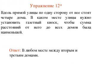 Упражнение 12* Ответ: В любом месте между вторым и третьим домами. Вдоль прямой