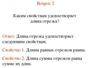 Вопрос 2 Каким свойствам удовлетворяет длина отрезка? Ответ: Длина отрезка удовл
