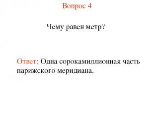 Вопрос 4 Чему равен метр? Ответ: Одна сорокамиллионная часть парижского меридиан