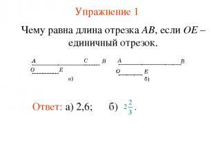 Упражнение 1 Ответ: а) 2,6; Чему равна длина отрезка AB, если OE – единичный отр