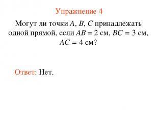 Упражнение 4 Могут ли точки А, В, С принадлежать одной прямой, если АВ = 2 см, В