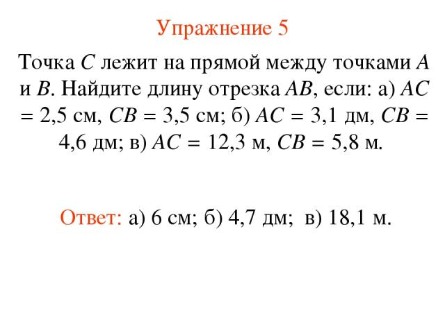 Упражнение 5 Ответ: а) 6 см; Точка С лежит на прямой между точками А и В. Найдите длину отрезка АВ, если: а) АС = 2,5 см, СВ = 3,5 см; б) АС = 3,1 дм, СВ = 4,6 дм; в) АС = 12,3 м, СВ = 5,8 м. б) 4,7 дм; в) 18,1 м.