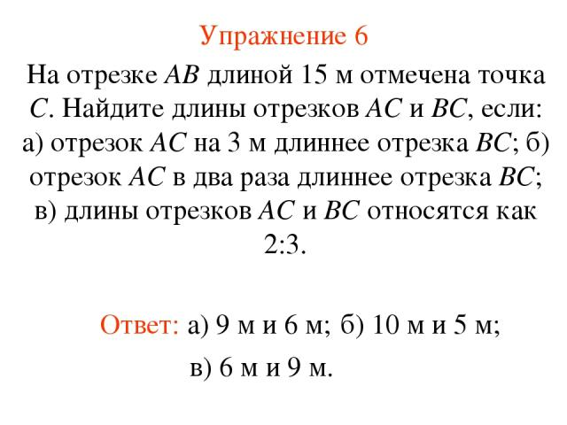 Упражнение 6 Ответ: а) 9 м и 6 м; На отрезке АВ длиной 15 м отмечена точка С. Найдите длины отрезков АС и ВС, если: а) отрезок АС на 3 м длиннее отрезка ВС; б) отрезок АС в два раза длиннее отрезка ВС; в) длины отрезков АС и ВС относятся как 2:3. б)…