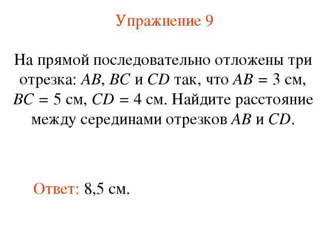 Упражнение 9 Ответ: 8,5 см. На прямой последовательно отложены три отрезка: АВ, ВС и СD так, что АВ = 3 см, ВС = 5 см, CD = 4 см. Найдите расстояние между серединами отрезков АВ и CD.