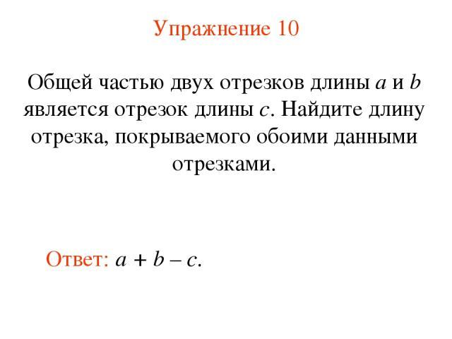 Упражнение 10 Ответ: a + b – c. Общей частью двух отрезков длины a и b является отрезок длины c. Найдите длину отрезка, покрываемого обоими данными отрезками.