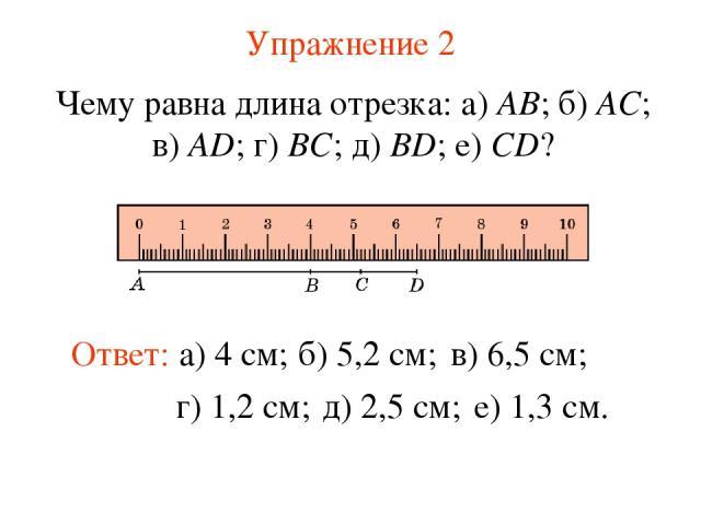 Упражнение 2 Чему равна длина отрезка: а) AB; б) AC; в) AD; г) BC; д) BD; е) CD? Ответ: а) 4 см; б) 5,2 см; в) 6,5 см; г) 1,2 см; д) 2,5 см; е) 1,3 см.