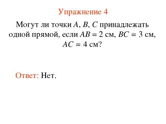 Упражнение 4 Могут ли точки А, В, С принадлежать одной прямой, если АВ = 2 см, ВС = 3 см, АС = 4 см? Ответ: Нет.
