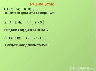 Решите устно Р(7; - 6); К( -3; 5). Найдите координаты вектора 2. А ( 1; 4); 2; -