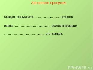 Заполните пропуски: Каждая координата ………………… отрезка равна ………………………… соответст