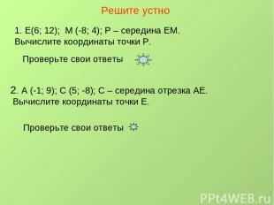 Решите устно Е(6; 12); М (-8; 4); Р – середина ЕМ. Вычислите координаты точки Р.