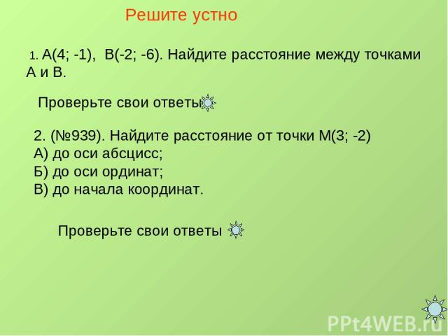 Решите устно 1. А(4; -1), В(-2; -6). Найдите расстояние между точками А и В. Проверьте свои ответы 2. (№939). Найдите расстояние от точки М(3; -2) А) до оси абсцисс; Б) до оси ординат; В) до начала координат. Проверьте свои ответы