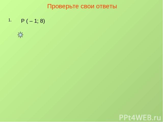 Проверьте свои ответы 1. Р ( – 1; 8)