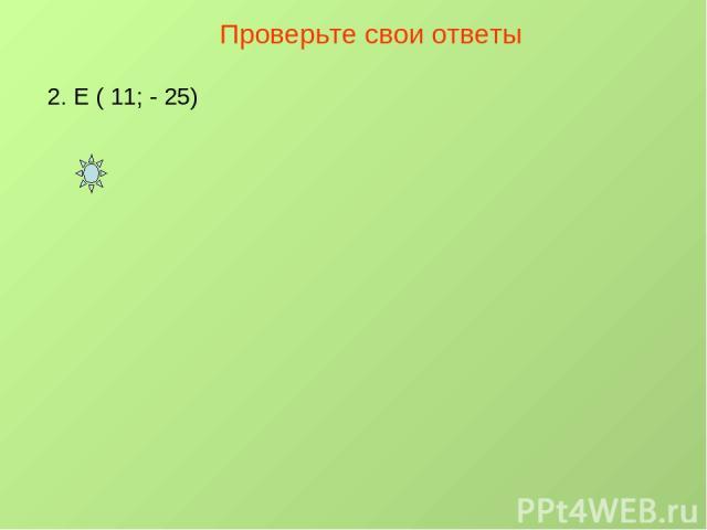 Проверьте свои ответы 2. Е ( 11; - 25)
