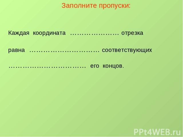 Заполните пропуски: Каждая координата ………………… отрезка равна ………………………… соответствующих …………………………… его концов.