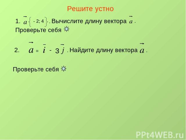 Решите устно 1. - 2; 4 . Вычислите длину вектора . Проверьте себя 2. = - 3 . Найдите длину вектора . Проверьте себя