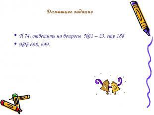 Домашнее задание П 74, ответить на вопросы №21 – 23, стр 188 №№ 698, 699.