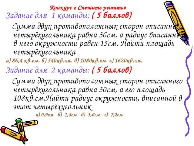 Конкурс « Спешите решить» Задание для 1 команды: ( 5 баллов) Сумма двух противоположных сторон описанного четырёхугольника равна 36см, а радиус вписанной в него окружности равен 15см. Найти площадь четырёхугольника а) 86,4 кв.см. б) 540кв.см. в) 108…