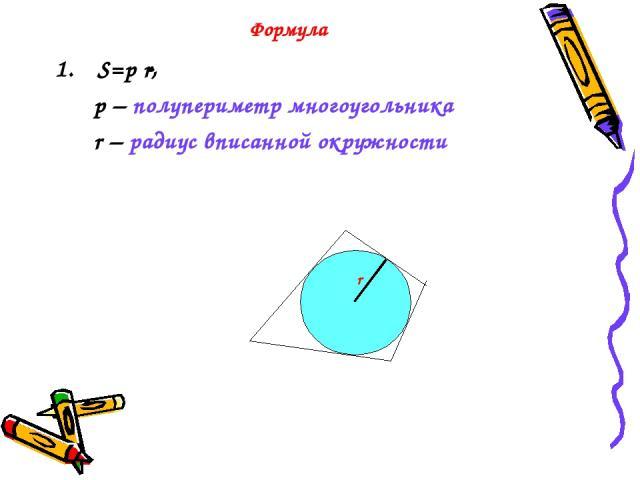 Формула S=p r, p – полупериметр многоугольника r – радиус вписанной окружности r