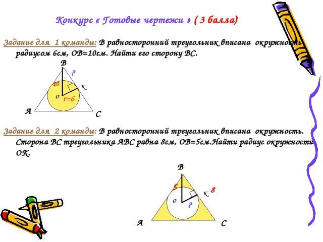 Конкурс « Готовые чертежи » ( 3 балла) Задание для 1 команды: В равносторонний треугольник вписана окружность радиусом 6см, ОВ=10см. Найти его сторону ВС. Задание для 2 команды: В равносторонний треугольник вписана окружность. Сторона ВС треугольник…