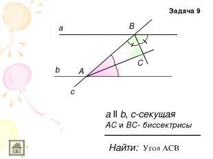 а b c а ll b, с-секущая А В С АС и ВС- биссектрисы Найти: Задача 9 Угол АСВ