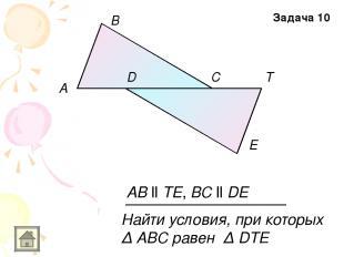 A E D B C T AB ll TE, BC ll DE Найти условия, при которых Δ АВС равен Δ DTE Зада