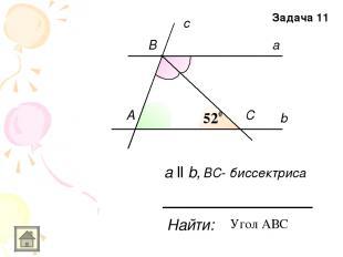 b a c А B C Найти: а ll b, ВC- биссектриса Задача 11 Угол АВС