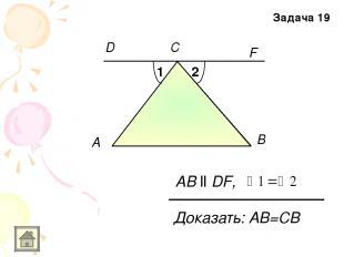 A F B АB ll DF, С D 1 2 Доказать: АB=СВ Задача 19