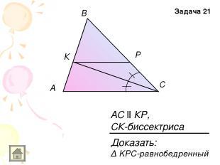 A В С К Р АС ll КР, СК-биссектриса Задача 21 Доказать: Δ KPC-равнобедренный