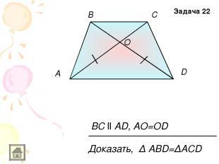 O A D B C BC ll AD, AO=OD Доказать, Δ АВD=ΔACD Задача 22