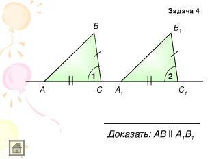 A A1 В С В1 С1 1 2 Доказать: АB ll A1B1 Задача 4