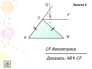 A C D F B Доказать: АB ll CF CF-биссектриса Задача 6