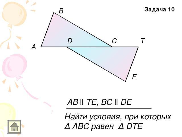 A E D B C T AB ll TE, BC ll DE Найти условия, при которых Δ АВС равен Δ DTE Задача 10
