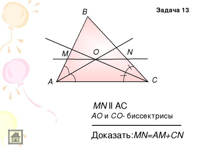 А В С M N O MN ll AC АO и СO- биссектрисы Доказать:MN=AM+CN Задача 13