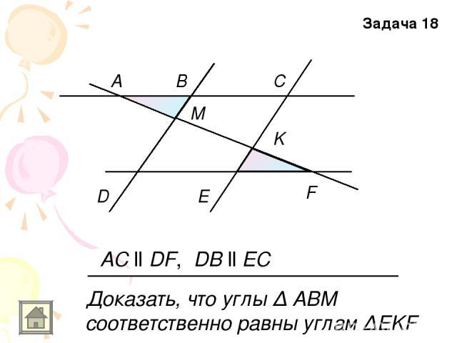 A B C D E F M K AC ll DF, DB ll EC Доказать, что углы Δ АВМ соответственно равны углам ΔEKF Задача 18