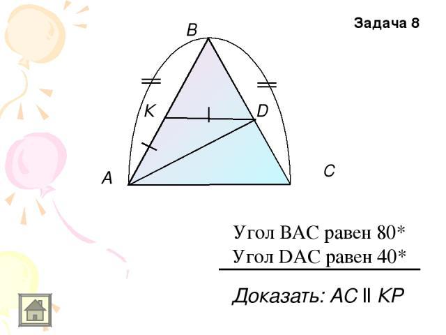 A В С К D Доказать: АС ll КР Задача 8 Угол ВАС равен 80* Угол DAC равен 40*
