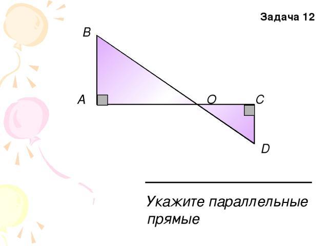A В О С D Укажите параллельные прямые Задача 12