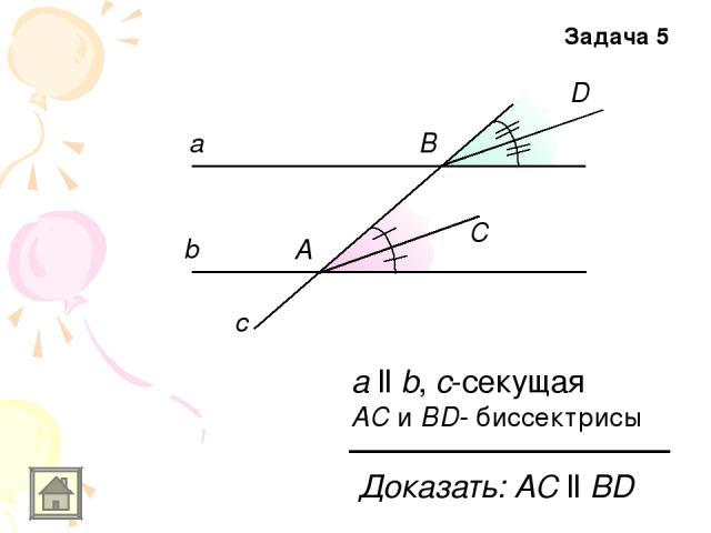 а b c а ll b, с-секущая АС и ВD- биссектрисы А С В D Доказать: АС ll ВD Задача 5