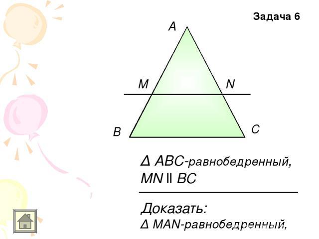A В С M N Доказать: Δ MAN-равнобедренный, Δ ABC-равнобедренный, MN ll BC Задача 6
