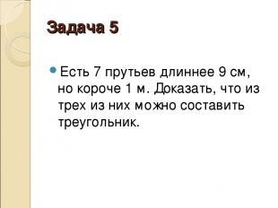 Задача 5 Есть 7 прутьев длиннее 9см, но короче 1м. Доказать, что из трех из ни
