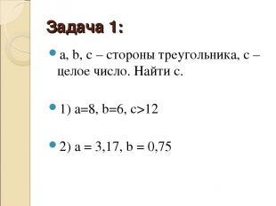 Задача 1: a, b, c– стороны треугольника, c– целое число. Найти c. 1) а=8, b=6,
