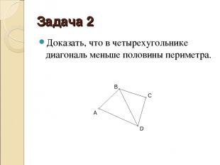 Задача 2 Доказать, что в четырехугольнике диагональ меньше половины периметра.