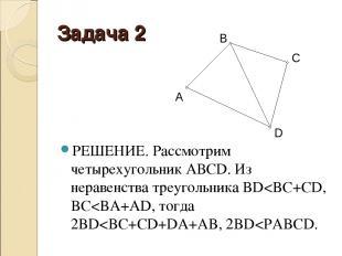 Задача 2 РЕШЕНИЕ. Рассмотрим четырехугольник АВСD. Из неравенства треугольника B